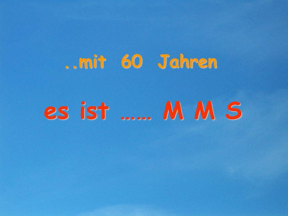 ..mit 60 Jahren es ist …… M M S