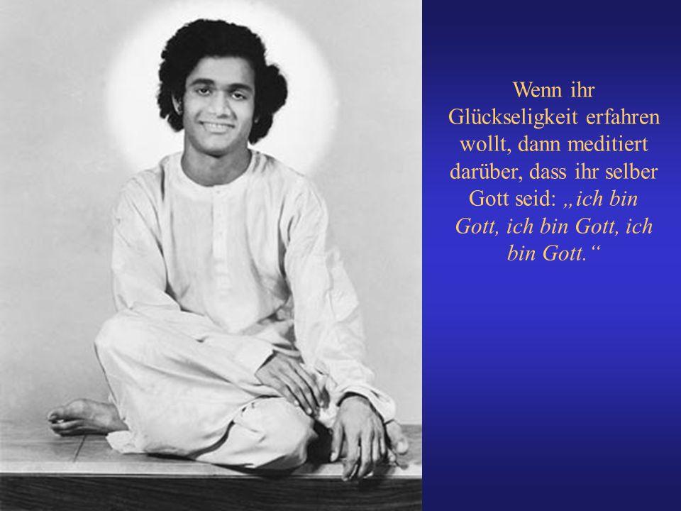 Wenn ihr Glückseligkeit erfahren wollt, dann meditiert darüber, dass ihr selber Gott seid: ich bin Gott, ich bin Gott, ich bin Gott.
