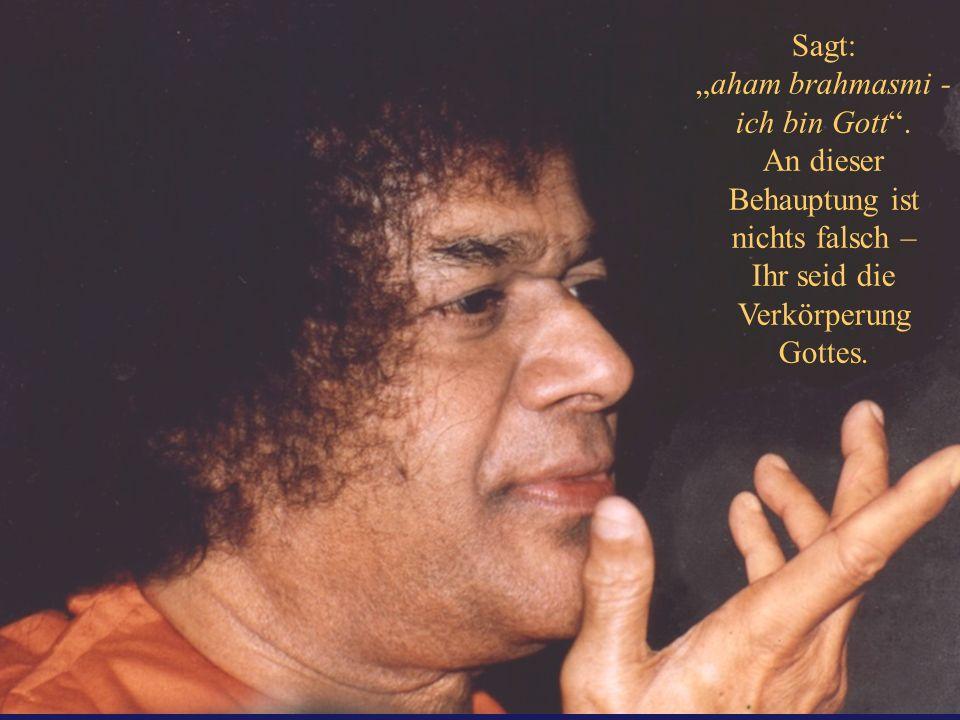 Sagt: aham brahmasmi - ich bin Gott. An dieser Behauptung ist nichts falsch – Ihr seid die Verkörperung Gottes.