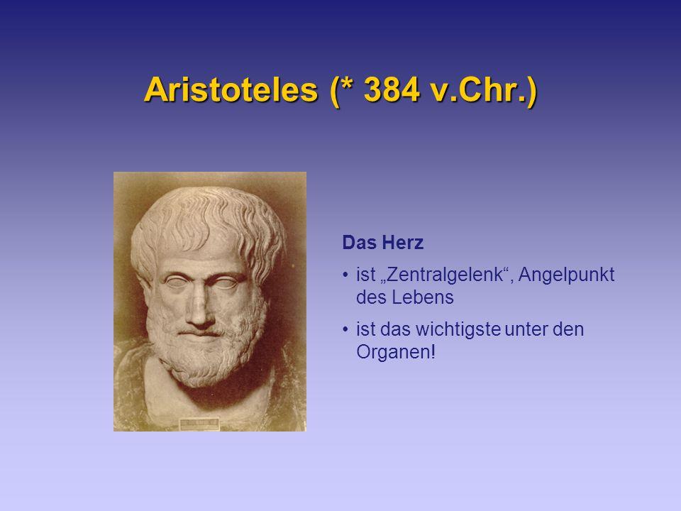 Aristoteles (* 384 v.Chr.) Das Herz ist Zentralgelenk, Angelpunkt des Lebens ist das wichtigste unter den Organen!