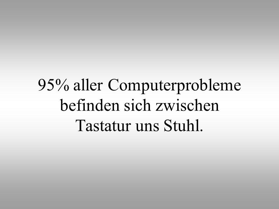 95% aller Computerprobleme befinden sich zwischen Tastatur uns Stuhl.