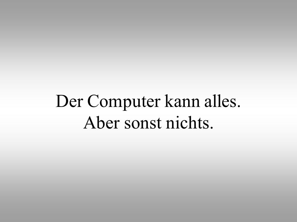 Der Computer kann alles. Aber sonst nichts.