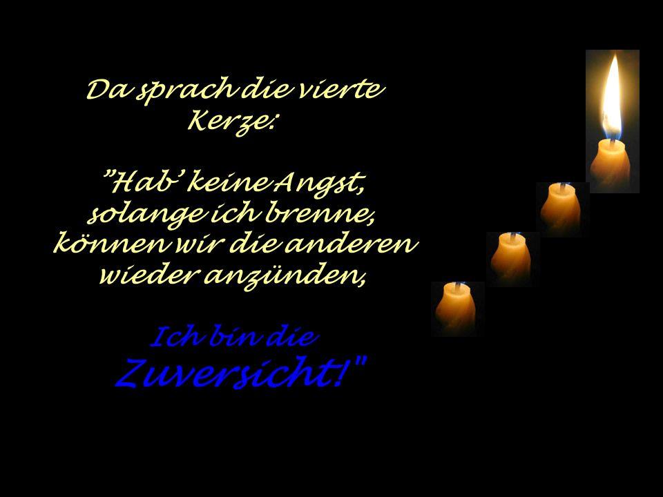 Da sprach die vierte Kerze: Hab keine Angst, solange ich brenne, können wir die anderen wieder anzünden, Ich bin die Zuversicht!