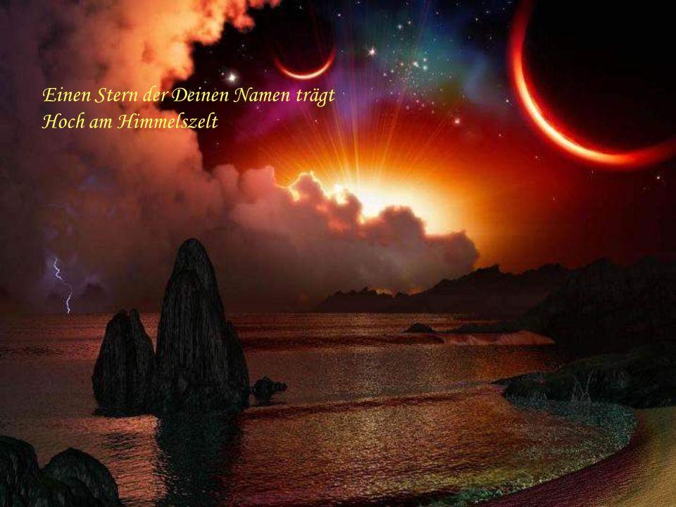 Einen Stern der Deinen Namen trägt Alle Zeiten überlebt Und über unsere Liebe wacht