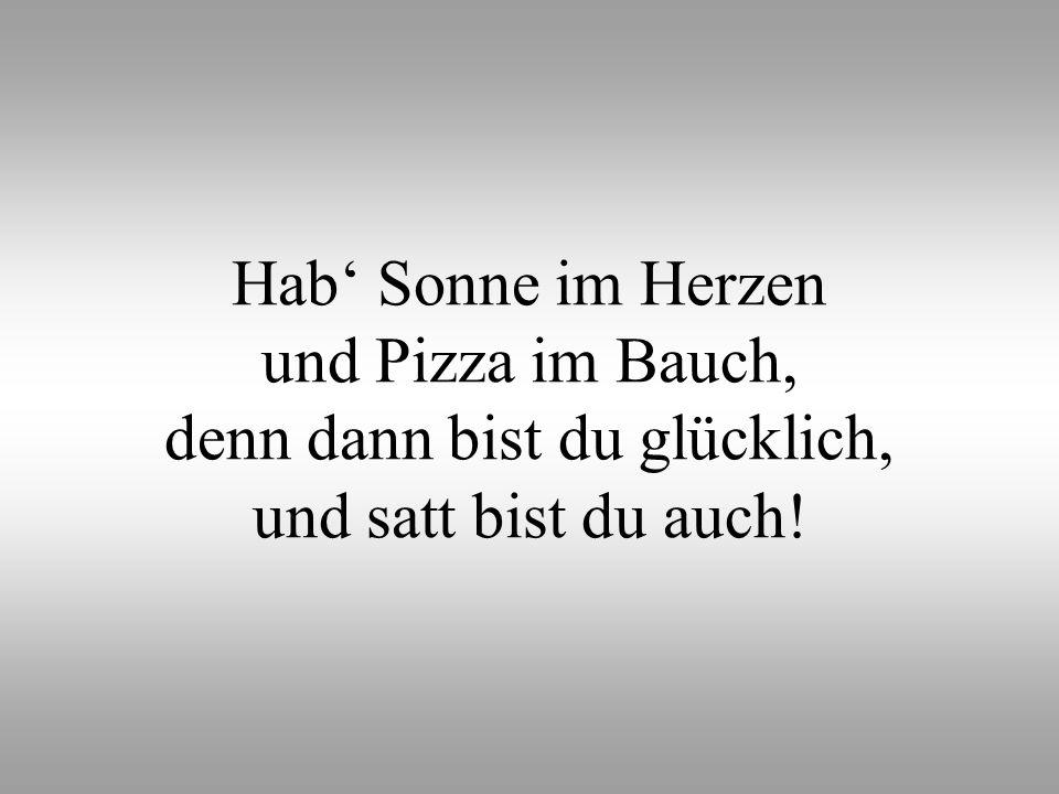 Hab Sonne im Herzen und Pizza im Bauch, denn dann bist du glücklich, und satt bist du auch!