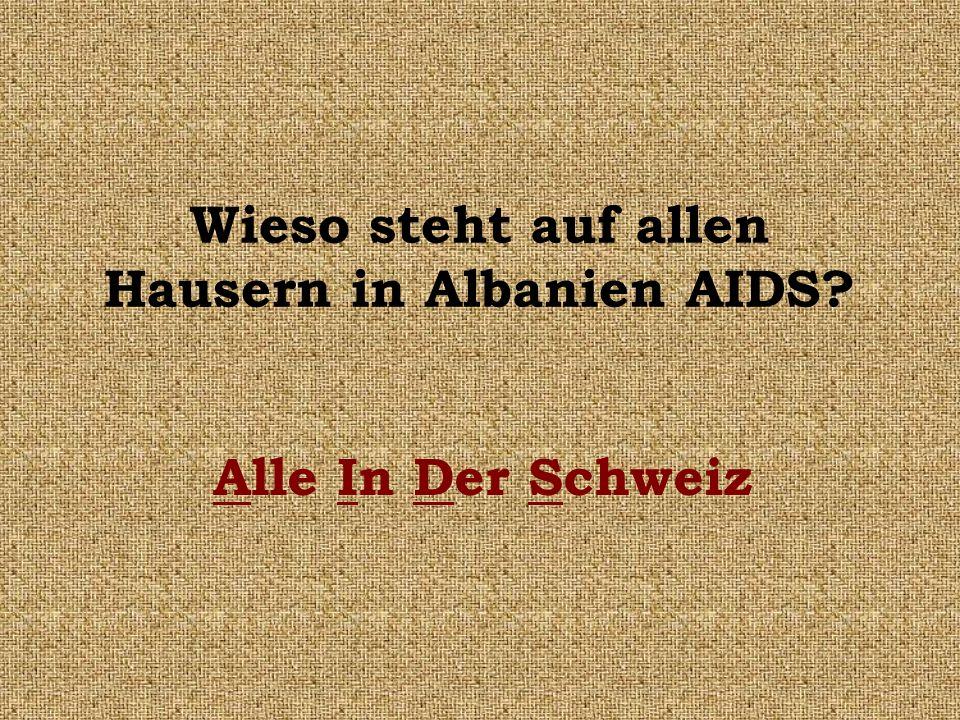 Wieso steht auf allen Hausern in Albanien AIDS? Alle In Der Schweiz