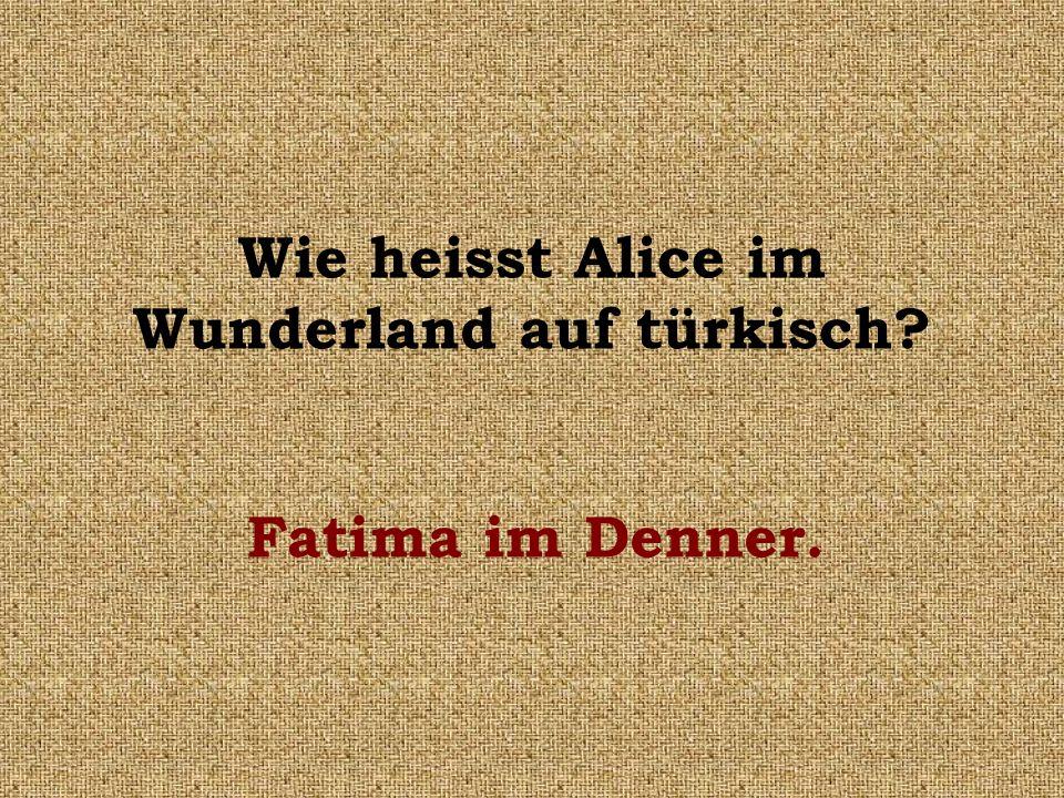 Wie heisst Alice im Wunderland auf türkisch? Fatima im Denner.