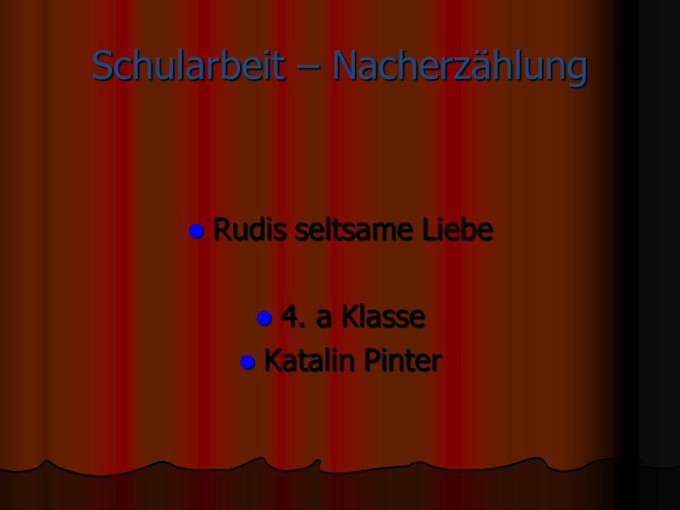 Schularbeit – Nacherzählung Rudis seltsame Liebe Rudis seltsame Liebe 4. a Klasse 4. a Klasse Katalin Pinter Katalin Pinter