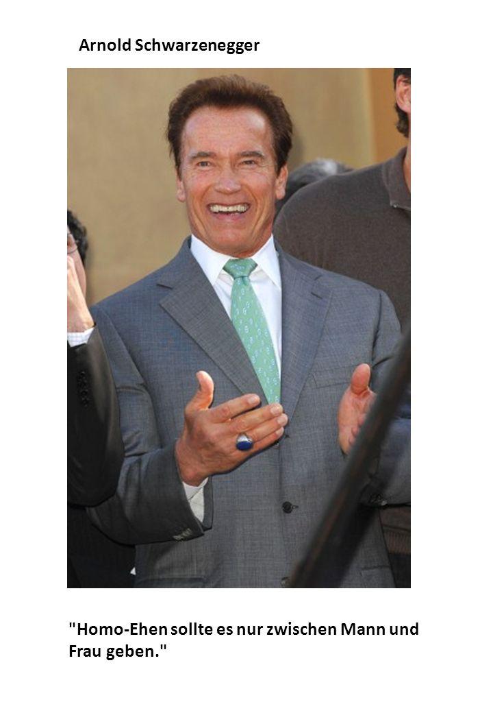 Homo-Ehen sollte es nur zwischen Mann und Frau geben. Arnold Schwarzenegger
