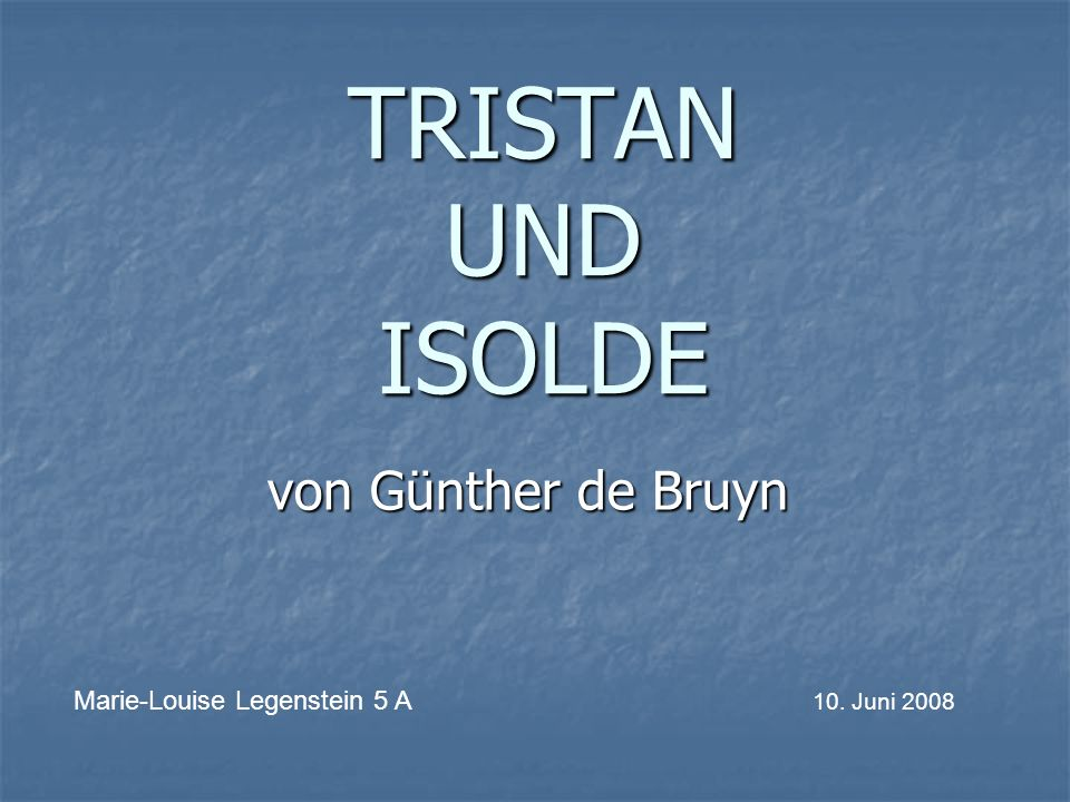 TRISTAN UND ISOLDE von Günther de Bruyn Marie-Louise Legenstein 5 A 10. Juni 2008