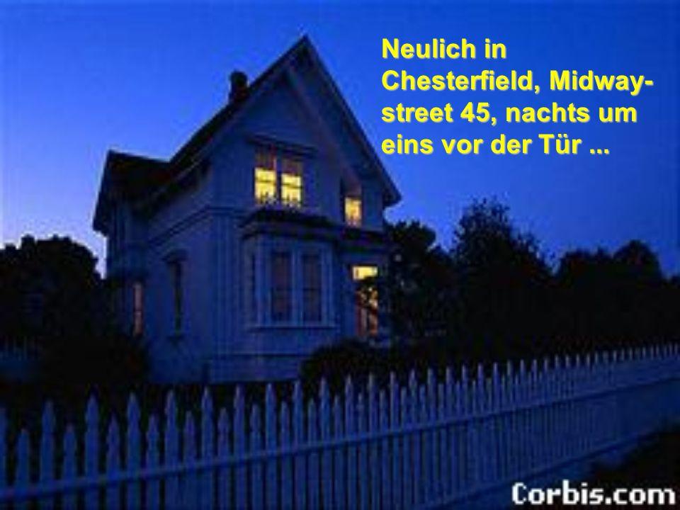 Neulich in Chesterfield, Midway- street 45, nachts um eins vor der Tür...