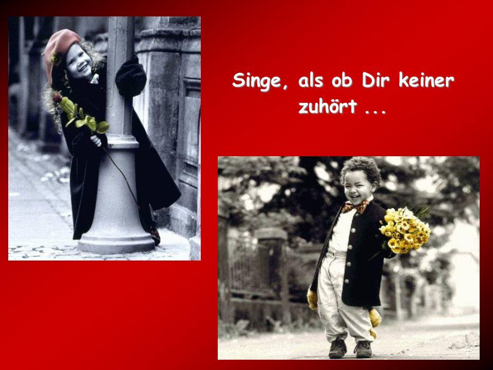 Singe, als ob Dir keiner zuhört...