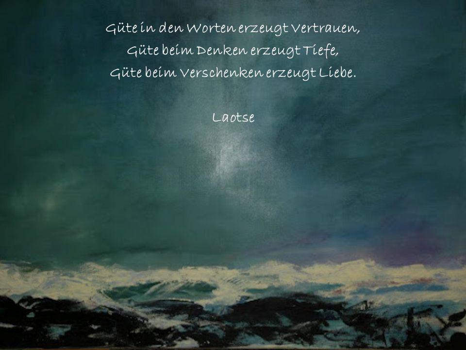Güte in den Worten erzeugt Vertrauen, Güte beim Denken erzeugt Tiefe, Güte beim Verschenken erzeugt Liebe. Laotse