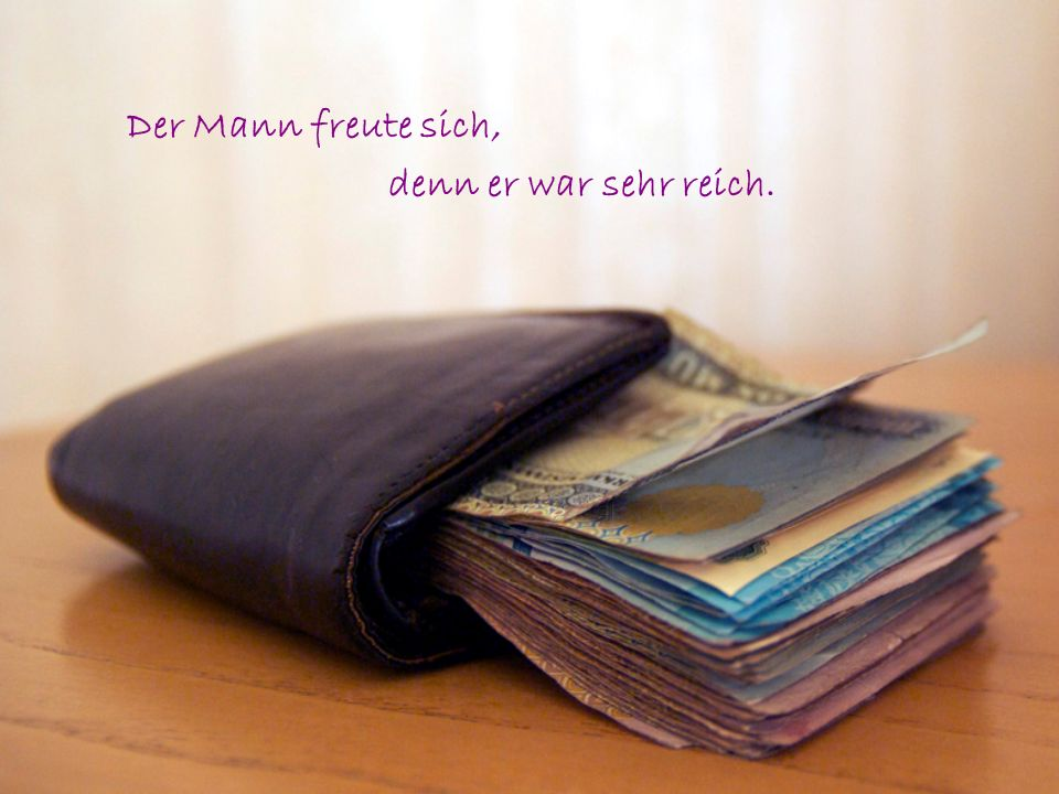 Der Mann freute sich, denn er war sehr reich.