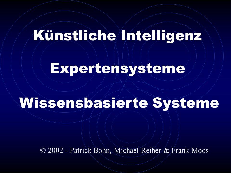 Künstliche Intelligenz © 2002 - Patrick Bohn, Michael Reiher & Frank Moos Expertensysteme Wissensbasierte Systeme