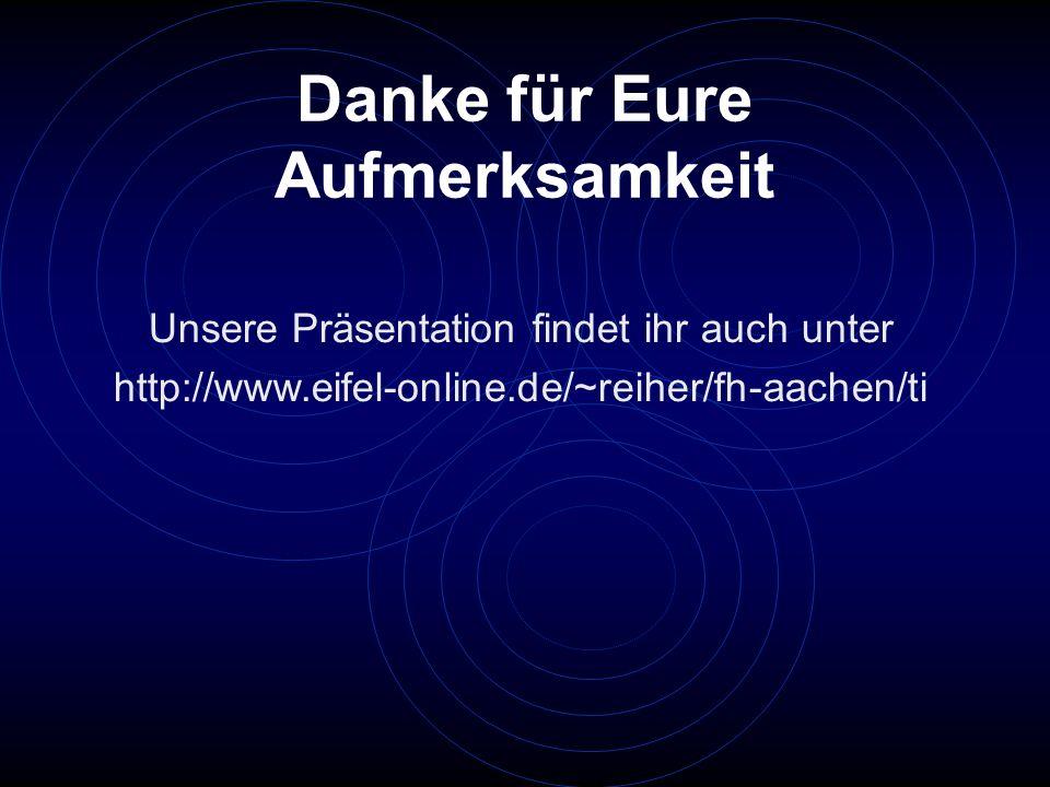 Danke für Eure Aufmerksamkeit Unsere Präsentation findet ihr auch unter http://www.eifel-online.de/~reiher/fh-aachen/ti
