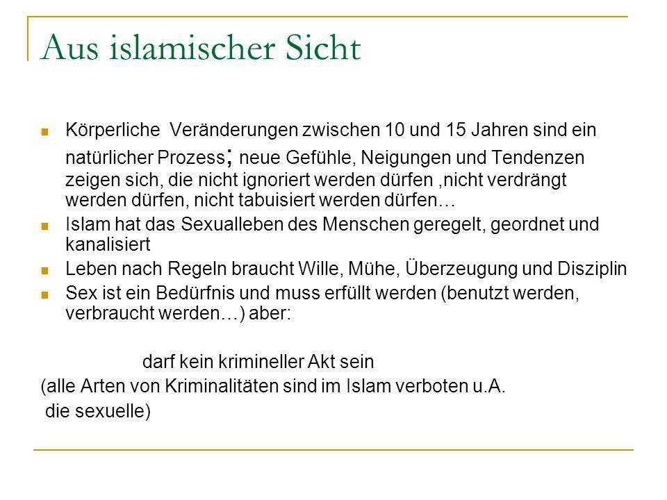 Aus islamischer Sicht Körperliche Veränderungen zwischen 10 und 15 Jahren sind ein natürlicher Prozess ; neue Gefühle, Neigungen und Tendenzen zeigen sich, die nicht ignoriert werden dürfen,nicht verdrängt werden dürfen, nicht tabuisiert werden dürfen… Islam hat das Sexualleben des Menschen geregelt, geordnet und kanalisiert Leben nach Regeln braucht Wille, Mühe, Überzeugung und Disziplin Sex ist ein Bedürfnis und muss erfüllt werden (benutzt werden, verbraucht werden…) aber: darf kein krimineller Akt sein (alle Arten von Kriminalitäten sind im Islam verboten u.A.