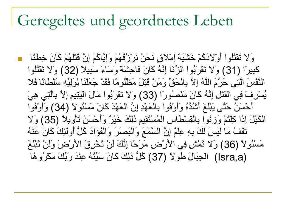 Geregeltes und geordnetes Leben وَلا تَقْتُلُوا أَوْلادَكُمْ خَشْيَةَ إِمْلاقٍ نَحْنُ نَرْزُقُهُمْ وَإِيَّاكُمْ إِنَّ قَتْلَهُمْ كَانَ خِطْئًا كَبِيرًا (31) وَلا تَقْرَبُوا الزِّنَا إِنَّهُ كَانَ فَاحِشَةً وَسَاءَ سَبِيلاً (32) وَلا تَقْتُلُوا النَّفْسَ الَّتِي حَرَّمَ اللَّهُ إِلاَّ بِالْحَقِّ وَمَنْ قُتِلَ مَظْلُومًا فَقَدْ جَعَلْنَا لِوَلِيِّهِ سُلْطَانًا فَلا يُسْرِفْ فِي الْقَتْلِ إِنَّهُ كَانَ مَنْصُورًا (33) وَلا تَقْرَبُوا مَالَ الْيَتِيمِ إِلاَّ بِالَّتِي هِيَ أَحْسَنُ حَتَّى يَبْلُغَ أَشُدَّهُ وَأَوْفُوا بِالْعَهْدِ إِنَّ الْعَهْدَ كَانَ مَسْئُولاً (34) وَأَوْفُوا الْكَيْلَ إِذَا كِلْتُمْ وَزِنُوا بِالْقِسْطَاسِ الْمُسْتَقِيمِ ذَلِكَ خَيْرٌ وَأَحْسَنُ تَأْوِيلاً (35) وَلا تَقْفُ مَا لَيْسَ لَكَ بِهِ عِلْمٌ إِنَّ السَّمْعَ وَالْبَصَرَ وَالْفُؤَادَ كُلُّ أُولَئِكَ كَانَ عَنْهُ مَسْئُولاً (36) وَلا تَمْشِ فِي الأَرْضِ مَرَحًا إِنَّكَ لَنْ تَخْرِقَ الأَرْضَ وَلَنْ تَبْلُغَ الْجِبَالَ طُولاً (37) كُلُّ ذَلِكَ كَانَ سَيِّئُهُ عِنْدَ رَبِّكَ مَكْرُوهًا (Isra,a)