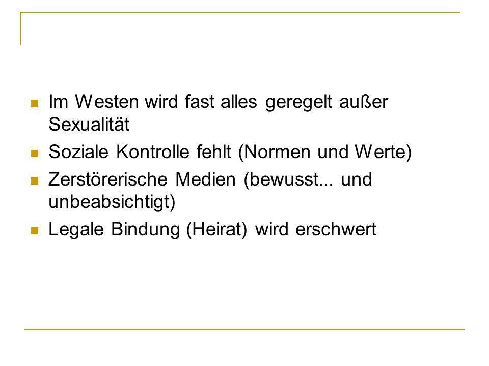 Im Westen wird fast alles geregelt außer Sexualität Soziale Kontrolle fehlt (Normen und Werte) Zerstörerische Medien (bewusst... und unbeabsichtigt) L