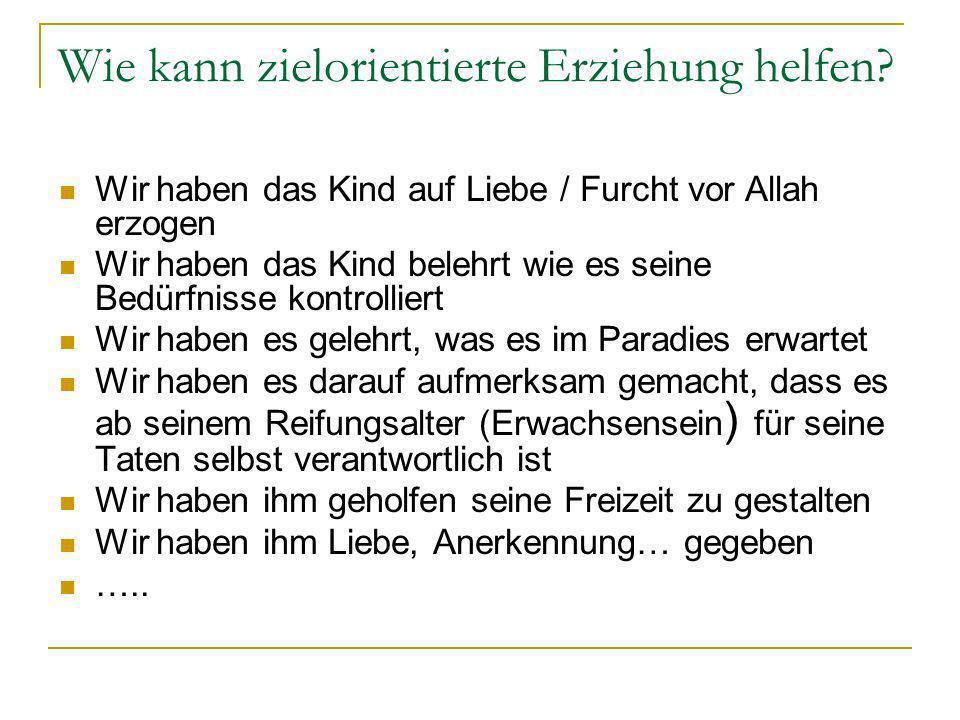 Wie kann zielorientierte Erziehung helfen? Wir haben das Kind auf Liebe / Furcht vor Allah erzogen Wir haben das Kind belehrt wie es seine Bedürfnisse