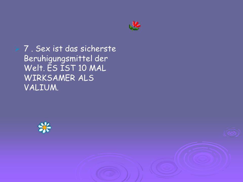 7. Sex ist das sicherste Beruhigungsmittel der Welt. ES IST 10 MAL WIRKSAMER ALS VALIUM.