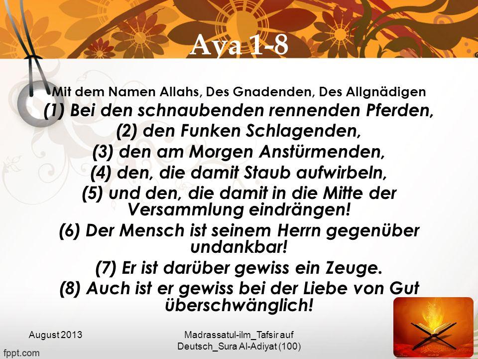 Aya 1-8 Mit dem Namen Allahs, Des Gnadenden, Des Allgnädigen (1) Bei den schnaubenden rennenden Pferden, (2) den Funken Schlagenden, (3) den am Morgen