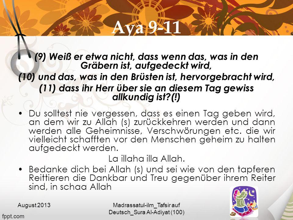 Aya 9-11 (9) Weiß er etwa nicht, dass wenn das, was in den Gräbern ist, aufgedeckt wird, (10) und das, was in den Brüsten ist, hervorgebracht wird, (1