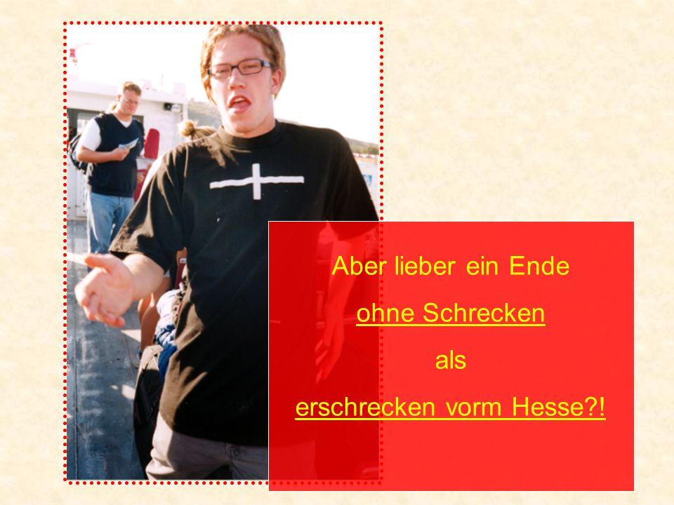 Aber lieber ein Ende ohne Schrecken als erschrecken vorm Hesse !