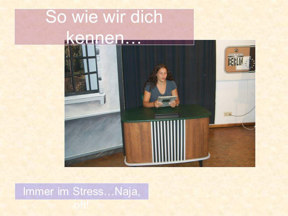 So wie wir dich kennen… Immer im Stress…Naja, oft!