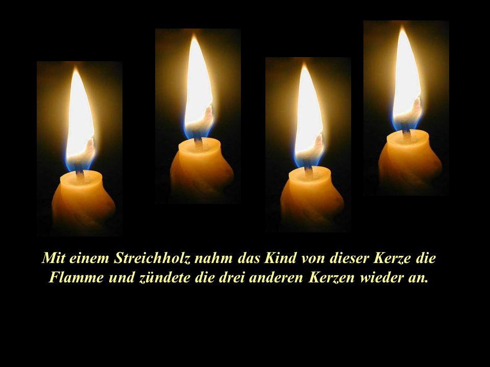 Da meldete sich die vierte Kerze zu Wort und sagte zu dem Kind: Hab keine Angst! Solange ich brenne, können wir auch die anderen Kerzen wieder anzünde