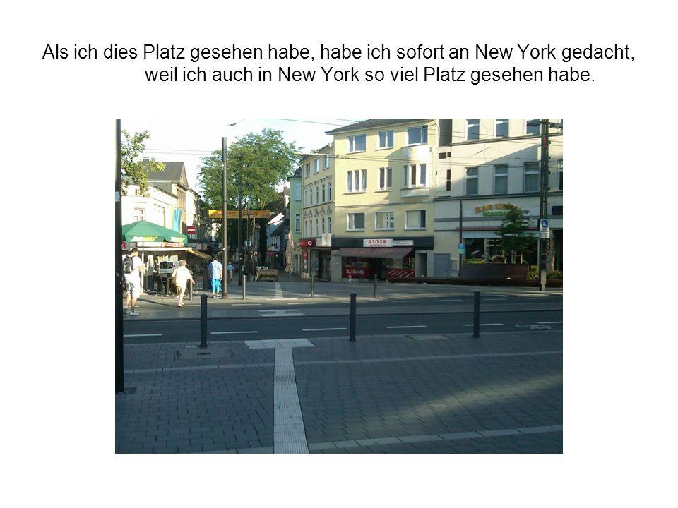 Als ich dies Platz gesehen habe, habe ich sofort an New York gedacht, weil ich auch in New York so viel Platz gesehen habe.