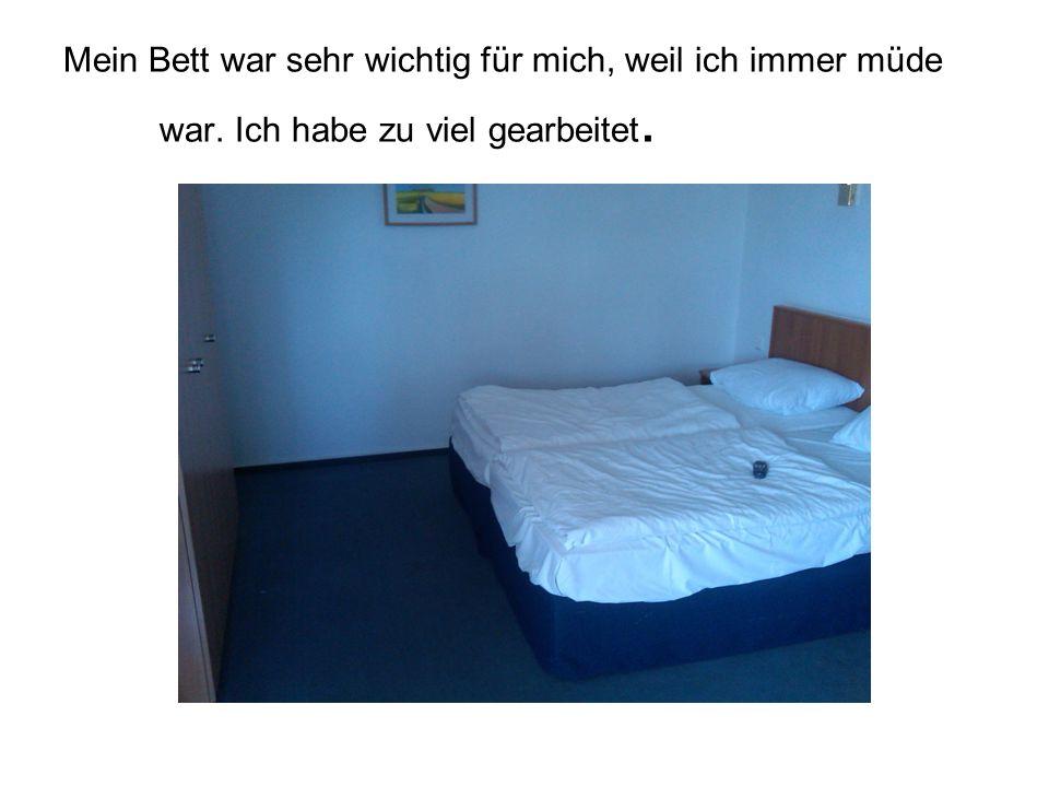 Mein Bett war sehr wichtig für mich, weil ich immer müde war. Ich habe zu viel gearbeitet.