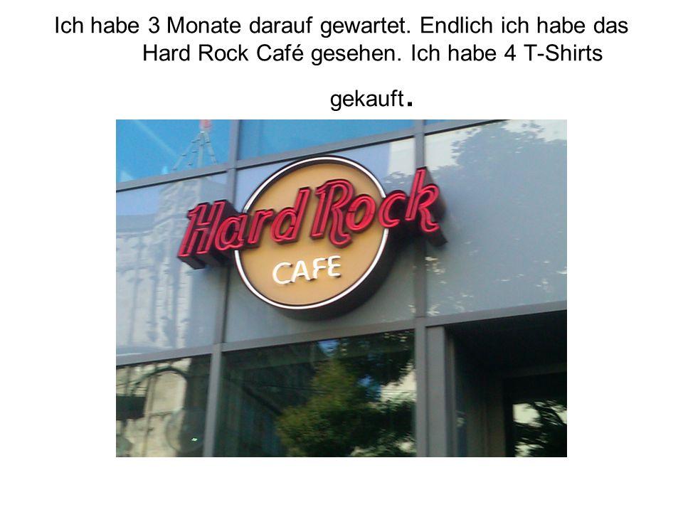 Ich habe 3 Monate darauf gewartet.Endlich ich habe das Hard Rock Café gesehen.