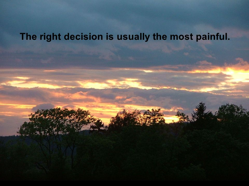 The right decision is usually the most painful.
