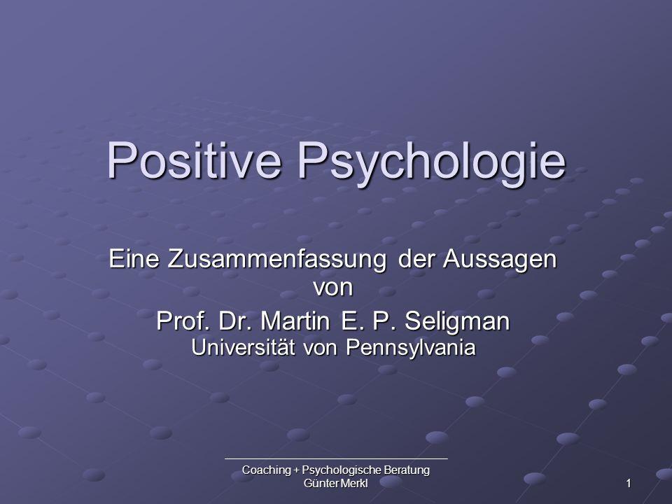 Coaching + Psychologische Beratung Günter Merkl 1 Positive Psychologie Eine Zusammenfassung der Aussagen von Prof. Dr. Martin E. P. Seligman Universit