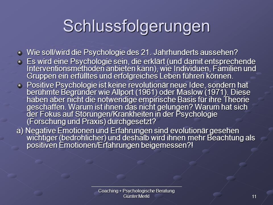 11 Coaching + Psychologische Beratung Günter Merkl Schlussfolgerungen Wie soll/wird die Psychologie des 21. Jahrhunderts aussehen? Es wird eine Psycho