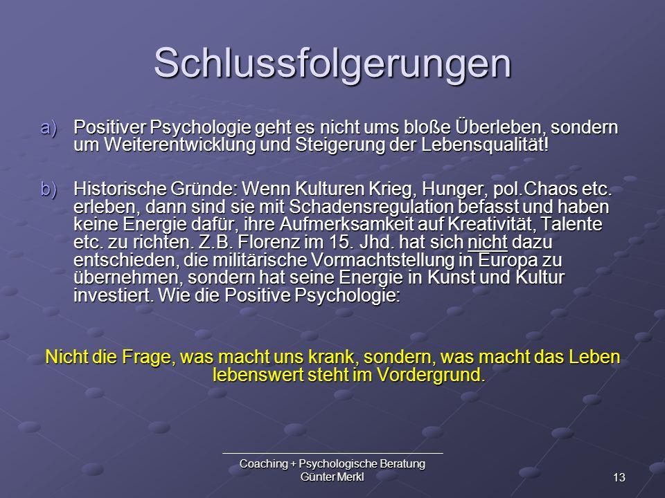 13 Coaching + Psychologische Beratung Günter Merkl Schlussfolgerungen a)Positiver Psychologie geht es nicht ums bloße Überleben, sondern um Weiterentw