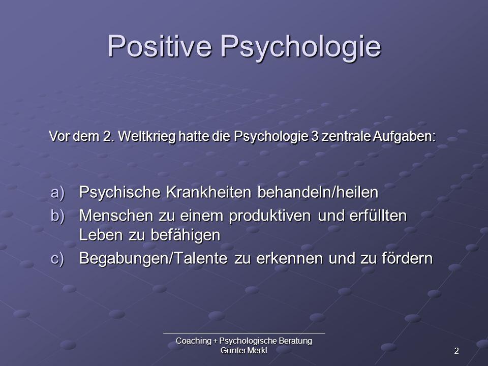 2 Coaching + Psychologische Beratung Günter Merkl Positive Psychologie a)Psychische Krankheiten behandeln/heilen b)Menschen zu einem produktiven und e