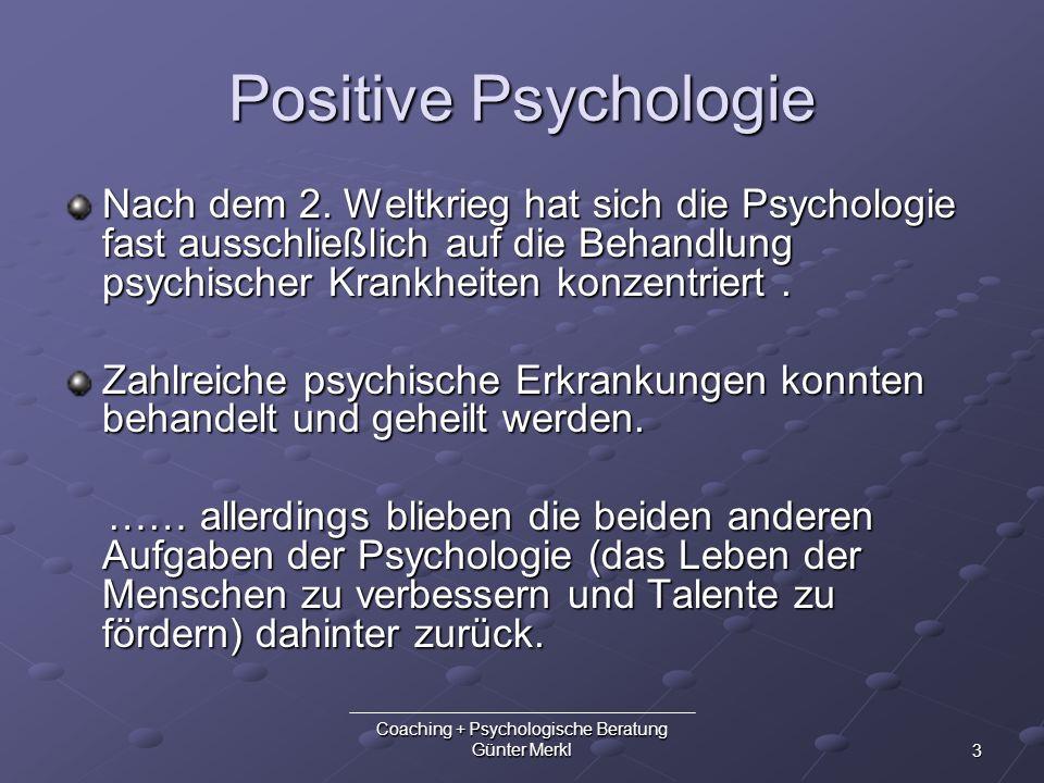 3 Coaching + Psychologische Beratung Günter Merkl Positive Psychologie Nach dem 2. Weltkrieg hat sich die Psychologie fast ausschließlich auf die Beha