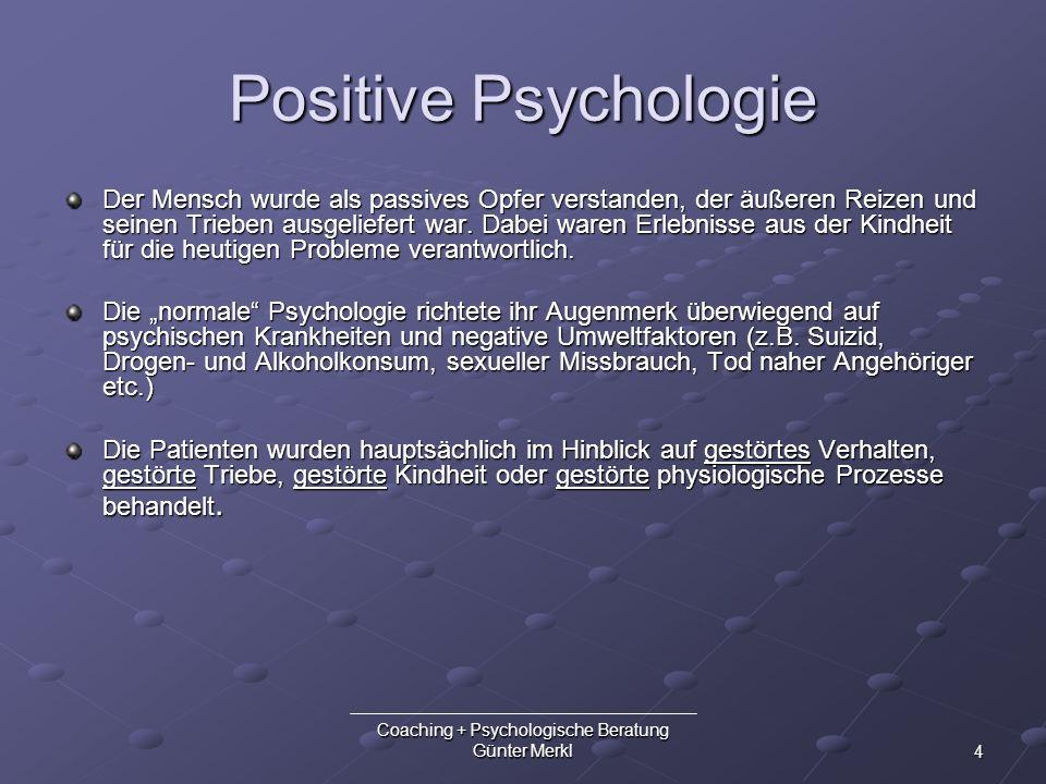 4 Coaching + Psychologische Beratung Günter Merkl Positive Psychologie Der Mensch wurde als passives Opfer verstanden, der äußeren Reizen und seinen T