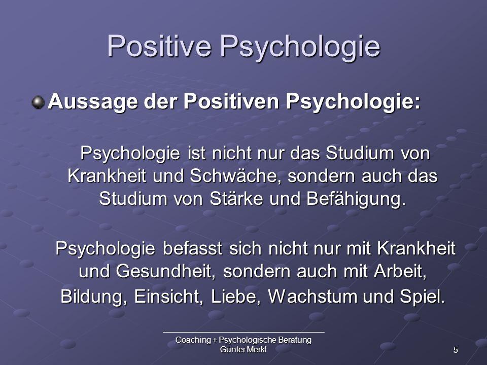 5 Coaching + Psychologische Beratung Günter Merkl Positive Psychologie Aussage der Positiven Psychologie: Psychologie ist nicht nur das Studium von Kr