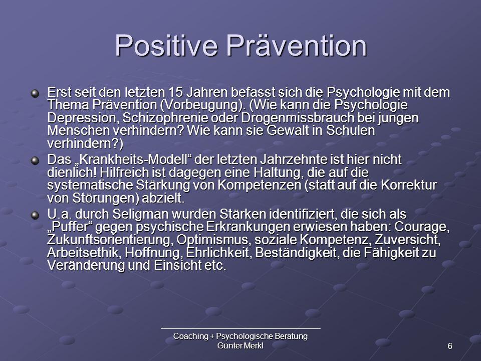 6 Coaching + Psychologische Beratung Günter Merkl Positive Prävention Erst seit den letzten 15 Jahren befasst sich die Psychologie mit dem Thema Präve