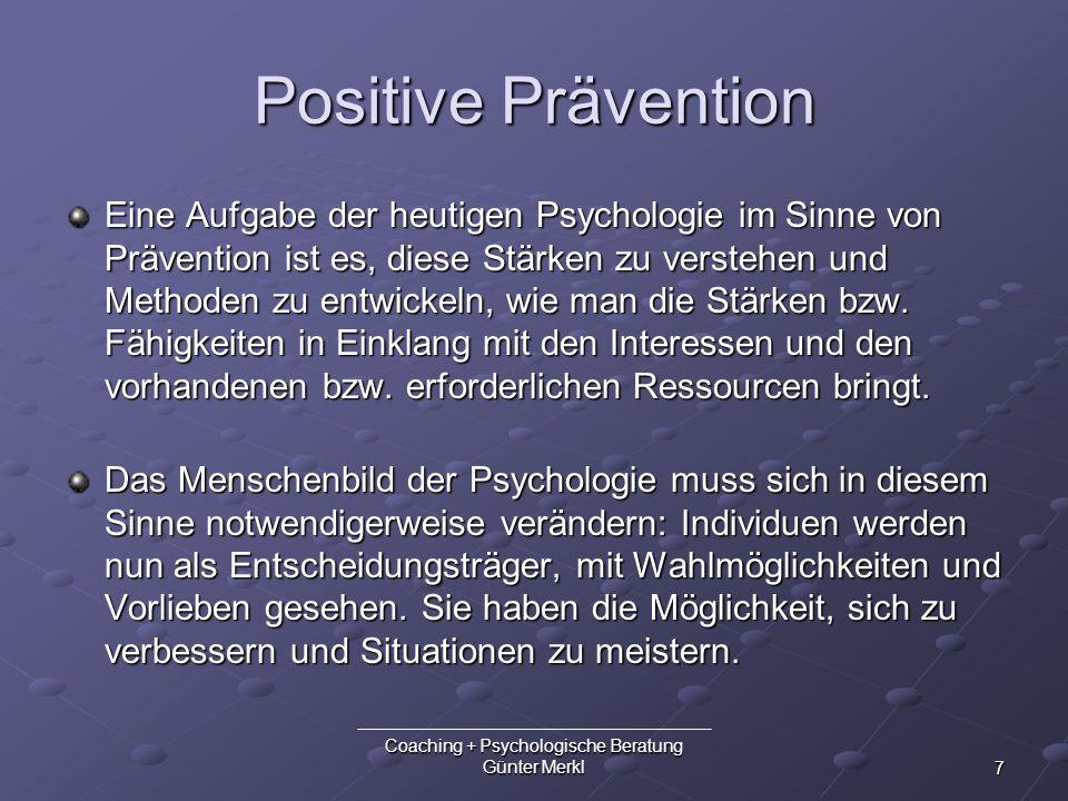 7 Coaching + Psychologische Beratung Günter Merkl Positive Prävention Eine Aufgabe der heutigen Psychologie im Sinne von Prävention ist es, diese Stär