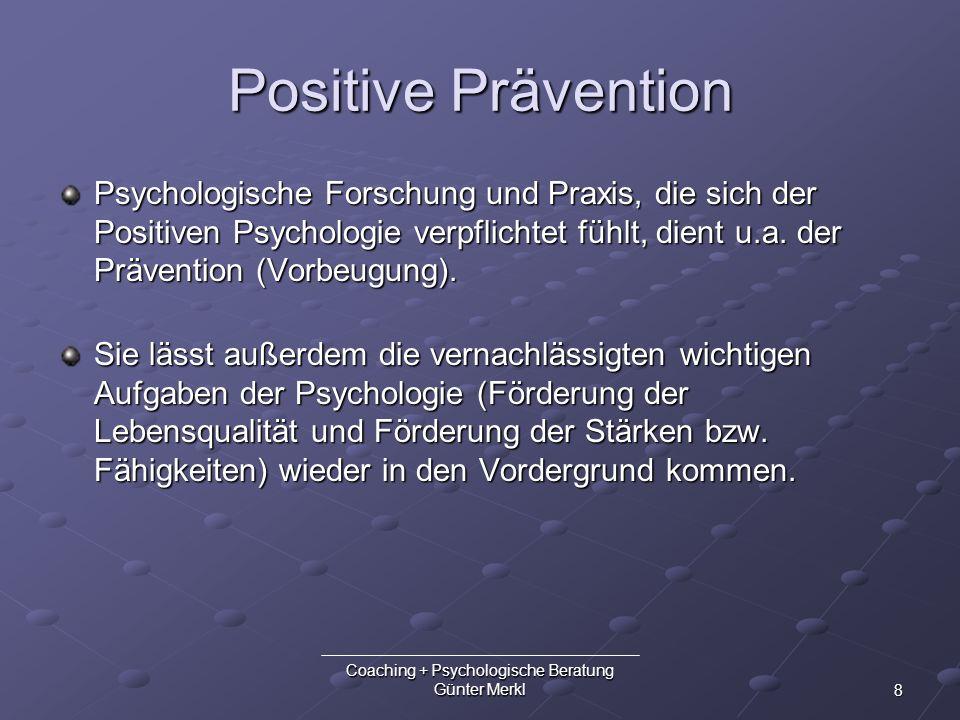 8 Coaching + Psychologische Beratung Günter Merkl Positive Prävention Psychologische Forschung und Praxis, die sich der Positiven Psychologie verpflic