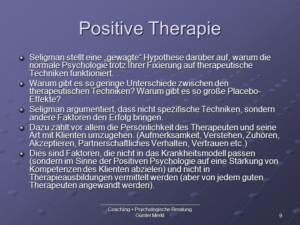 9 Coaching + Psychologische Beratung Günter Merkl Positive Therapie Seligman stellt eine gewagte Hypothese darüber auf, warum die normale Psychologie
