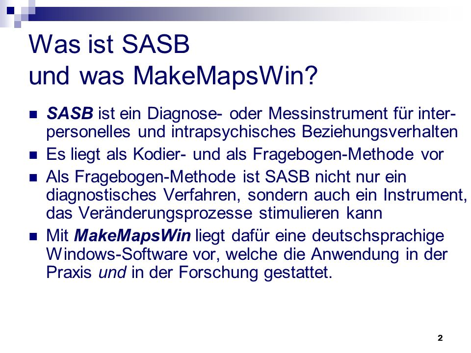2 Was ist SASB und was MakeMapsWin? SASB ist ein Diagnose- oder Messinstrument für inter- personelles und intrapsychisches Beziehungsverhalten Es lieg