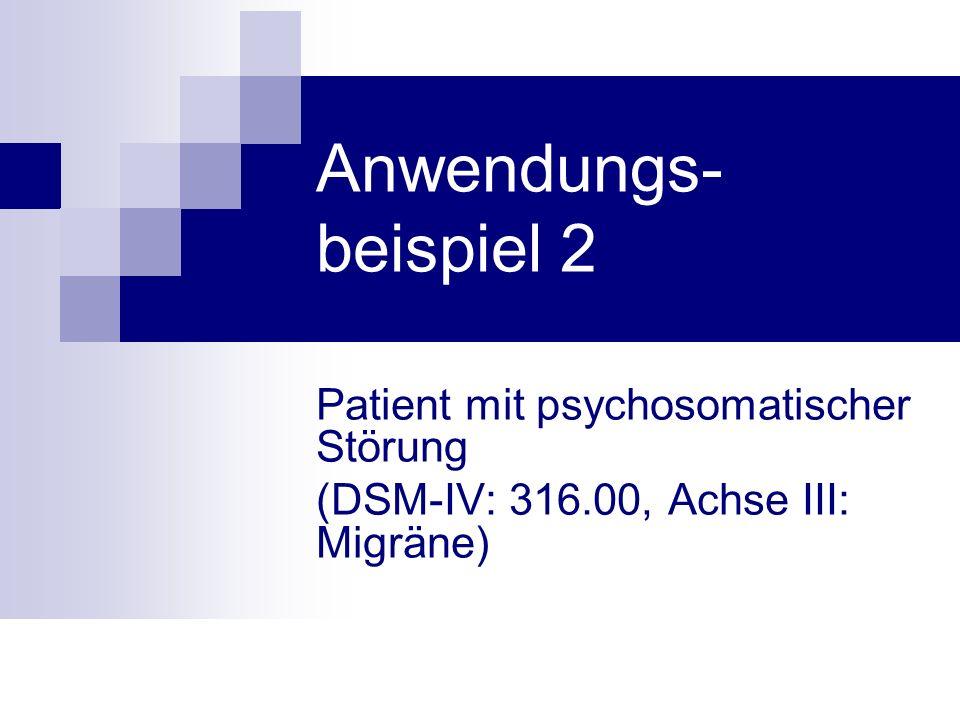 Anwendungs- beispiel 2 Patient mit psychosomatischer Störung (DSM-IV: 316.00, Achse III: Migräne)