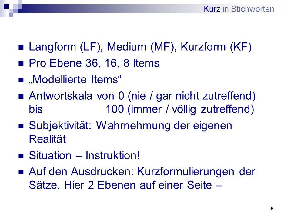 6 Langform (LF), Medium (MF), Kurzform (KF) Pro Ebene 36, 16, 8 Items Modellierte Items Antwortskala von 0 (nie / gar nicht zutreffend) bis 100 (immer