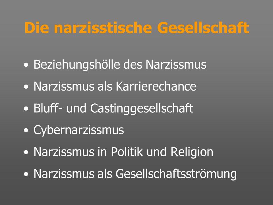 Die narzisstische Gesellschaft Beziehungshölle des Narzissmus Narzissmus als Karrierechance Bluff- und Castinggesellschaft Cybernarzissmus Narzissmus