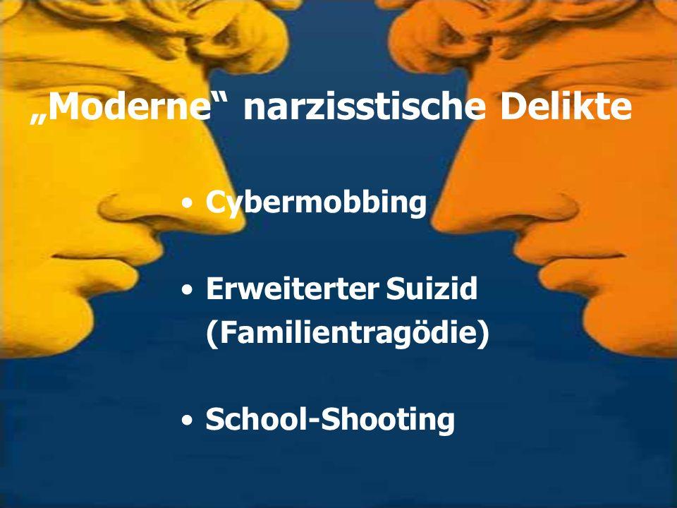 Moderne narzisstische Delikte Cybermobbing Erweiterter Suizid (Familientragödie) School-Shooting
